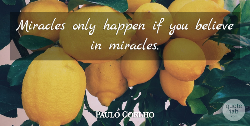 Paulo Coelho Quote About Believe, Miracle, Ifs: Miracles Only Happen If You...