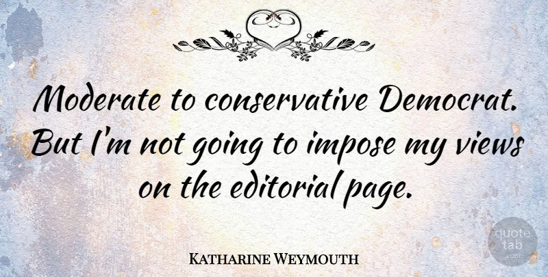 Katharine Weymouth Quote About Editorial, Impose, Views: Moderate To Conservative Democrat But...