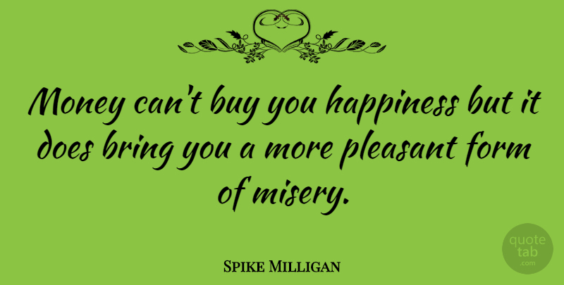 Money Can T Buy Happiness Quote: Spike Milligan: Money Can't Buy You Happiness But It Does