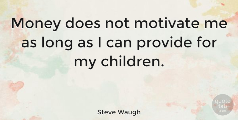 Steve Waugh Quote About Sports, Children, Long: Money Does Not Motivate Me...