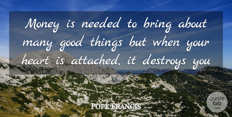 Pope Francis Quote About Heart, Good Things, Needed: Money Is Needed To Bring...