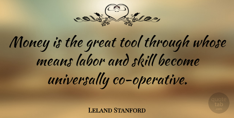 Leland Stanford Quote About Mean, Skills, Tools: Money Is The Great Tool...