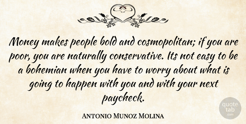 Antonio Munoz Molina Quote About Worry, People, Next: Money Makes People Bold And...