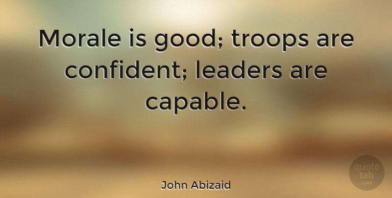 John Abizaid Quote About Military, Leader, Troops: Morale Is Good Troops Are...