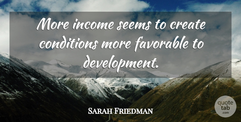 Sarah Friedman Quote About Conditions, Create, Favorable, Income, Seems: More Income Seems To Create...