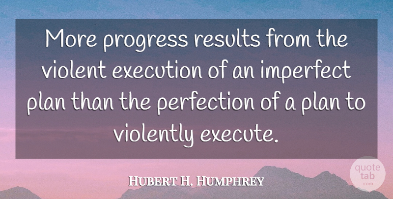 Hubert H. Humphrey Quote About Perfection, Progress, Execution: More Progress Results From The...