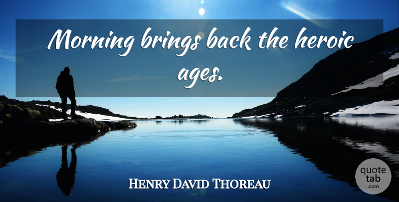Henry David Thoreau Quote About Morning, Age, Heroic: Morning Brings Back The Heroic...