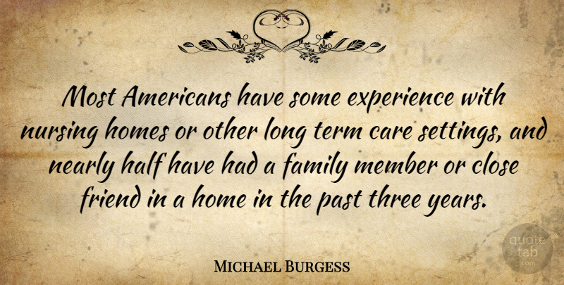 Michael Burgess Quote About Care, Close, Experience, Family, Friend: Most Americans Have Some Experience...