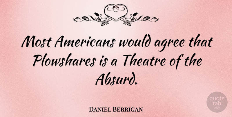 Daniel Berrigan Quote About Theatre, Absurd, Agree: Most Americans Would Agree That...