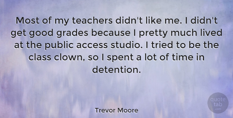 Trevor Moore Quote About Access, Class, Good, Lived, Public: Most Of My Teachers Didnt...