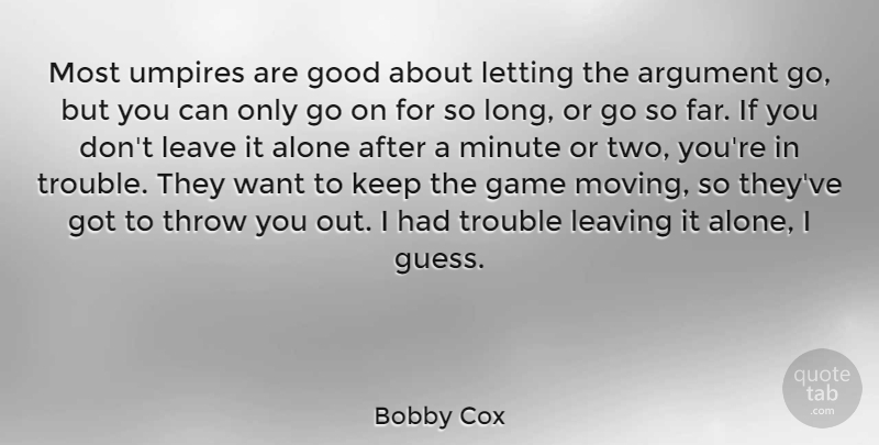 Bobby Cox Quote About Alone, Argument, Game, Good, Leave: Most Umpires Are Good About...