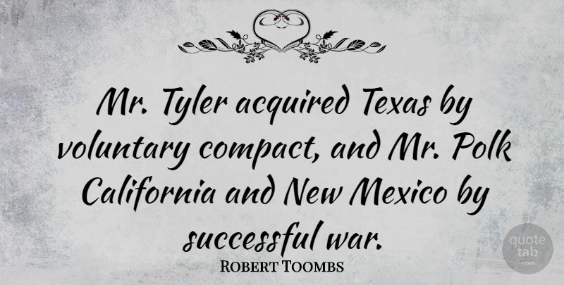 Robert Toombs Quote About Acquired, California, Mexico, Tyler, Voluntary: Mr Tyler Acquired Texas By...