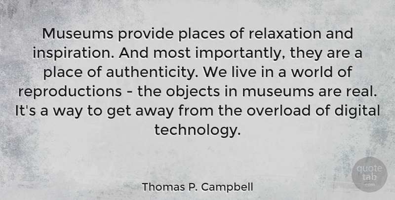 Thomas P. Campbell Quote About Objects, Overload, Places, Provide, Relaxation: Museums Provide Places Of Relaxation...