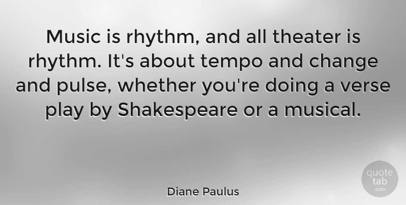 Diane Paulus Quote About Change, Music, Shakespeare, Tempo, Verse: Music Is Rhythm And All...