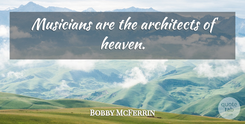Bobby McFerrin Quote About Heaven, Musician, Architect: Musicians Are The Architects Of...