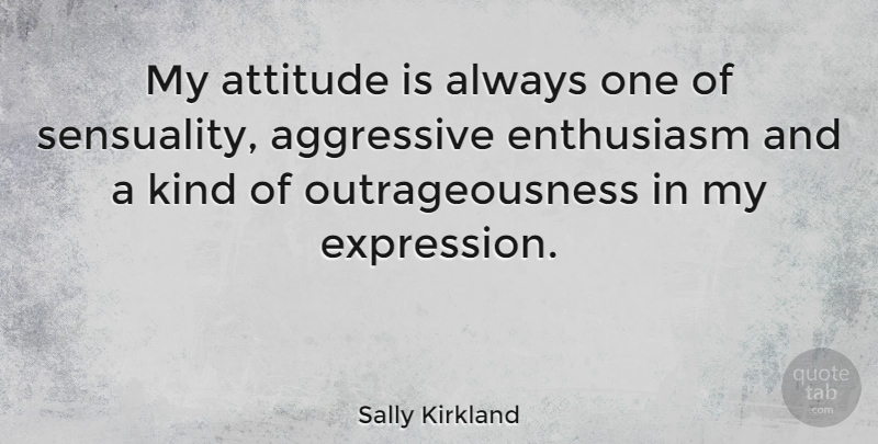 Sally Kirkland Quote About Attitude, Expression, Sensual: My Attitude Is Always One...