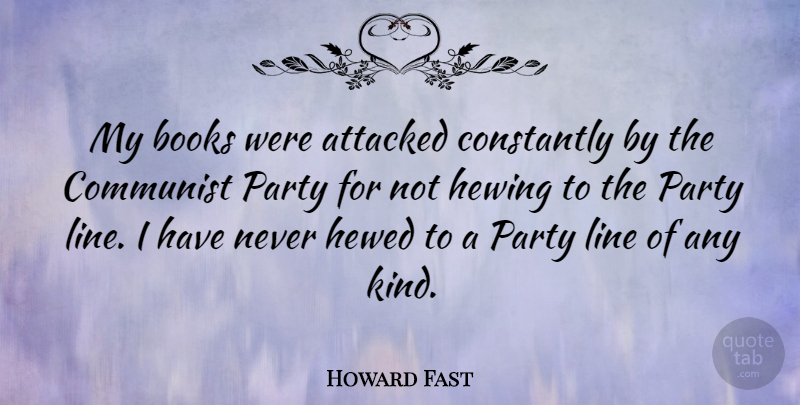 Howard Fast Quote About Attacked, Constantly, Line: My Books Were Attacked Constantly...
