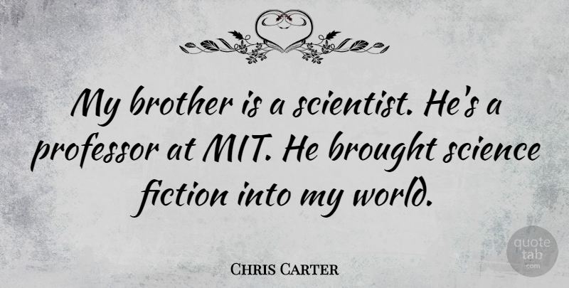 Chris Carter Quote About Brought, Professor, Science: My Brother Is A Scientist...