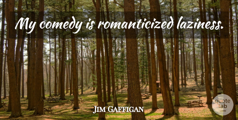 Jim Gaffigan Quote About Laziness, Comedy: My Comedy Is Romanticized Laziness...