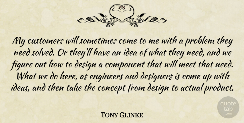 Tony Glinke Quote About Actual, Component, Concept, Customers, Design: My Customers Will Sometimes Come...