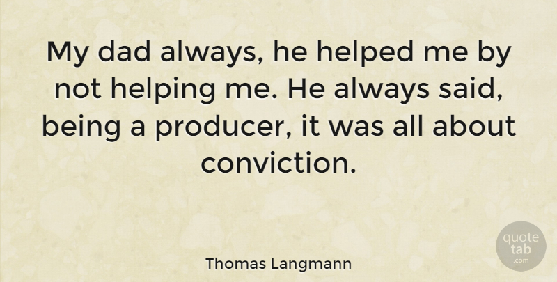 Quotes About Fathers Not Being There: Thomas Langmann: My Dad Always, He Helped Me By Not