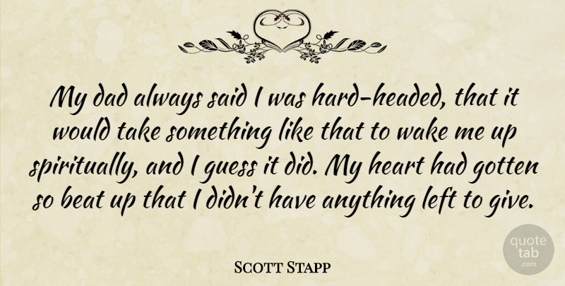 Scott Stapp Quote About Dad, Gotten, Guess, Left, Wake: My Dad Always Said I...