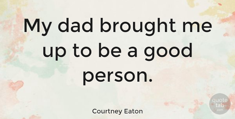 Courtney Eaton My Dad Brought Me Up To Be A Good Person Quotetab