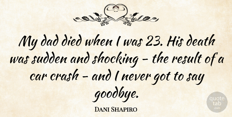 Dani Shapiro Quote About Car, Crash, Dad, Death, Died: My Dad Died When I...