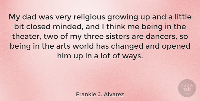 Frankie J. Alvarez Quote About Bit, Changed, Closed, Dad, Opened: My Dad Was Very Religious...