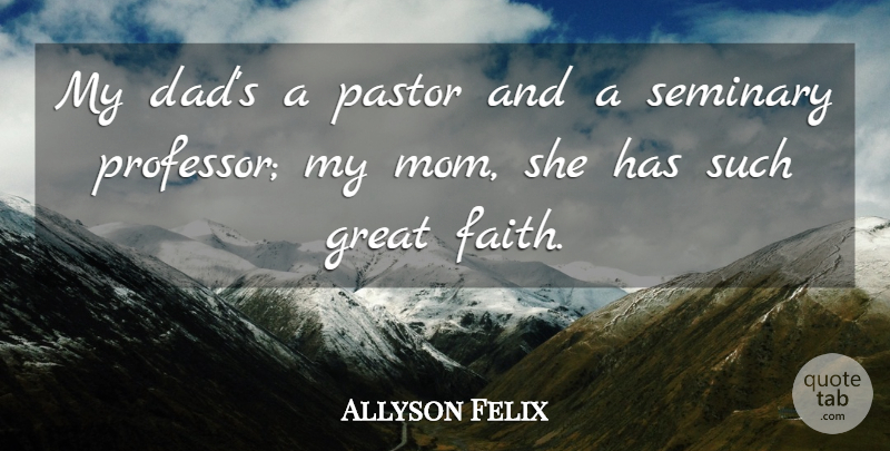 Allyson Felix Quote About Mom, Dad, Professors: My Dads A Pastor And...