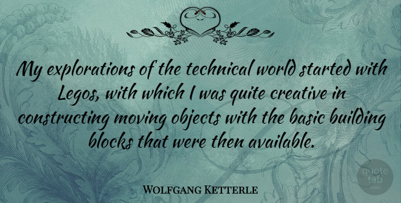Wolfgang Ketterle Quote About Basic, Blocks, Objects, Quite, Technical: My Explorations Of The Technical...