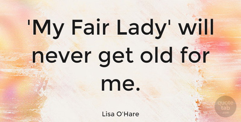 Lisa O'Hare Quote About undefined: My Fair Lady Will Never...