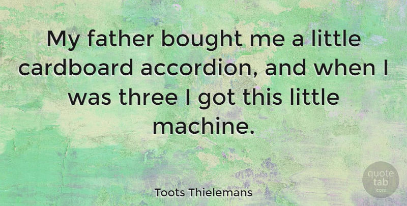 Toots Thielemans Quote About Father, Machines, Littles: My Father Bought Me A...