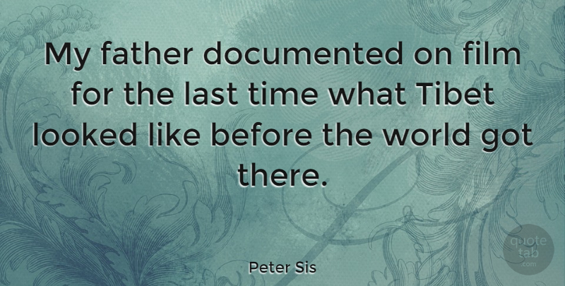 Peter Sis Quote About Documented, Looked, Tibet, Time: My Father Documented On Film...