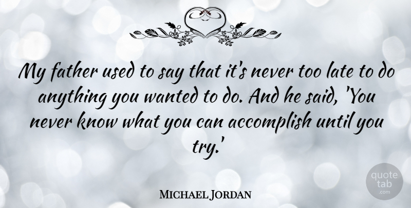 Michael Jordan My Father Used To Say That Its Never Too Late To Do