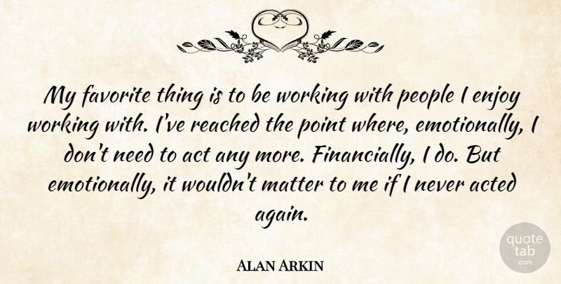 Alan Arkin Quote About Acted, Matter, People, Point, Reached: My Favorite Thing Is To...