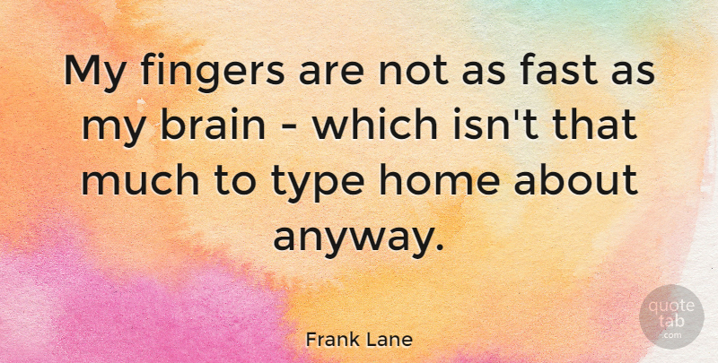 Frank Lane Quote About Home, Brain, Fingers: My Fingers Are Not As...