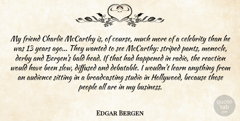Edgar Bergen Quote About Audience, Bald, Celebrity, Charlie, Derby: My Friend Charlie Mccarthy Is...