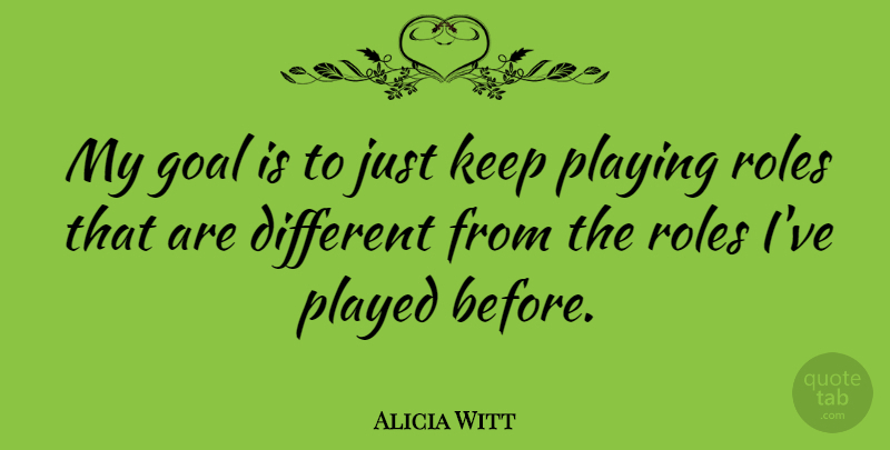 Alicia Witt Quote About Played: My Goal Is To Just...