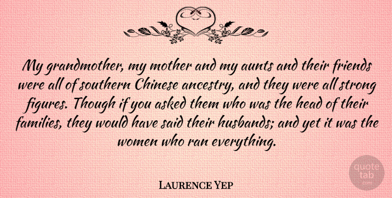 Laurence Yep Quote About Asked, Aunts, Chinese, Head, Ran: My Grandmother My Mother And...