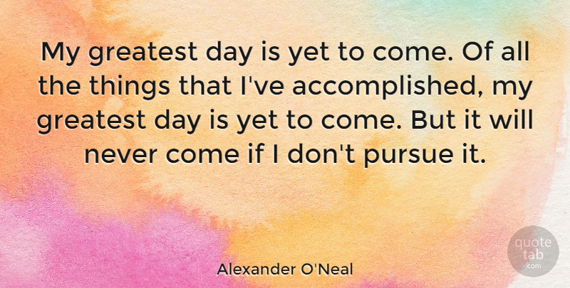 Alexander O'Neal Quote About Accomplished, Pursue, Ifs: My Greatest Day Is Yet...