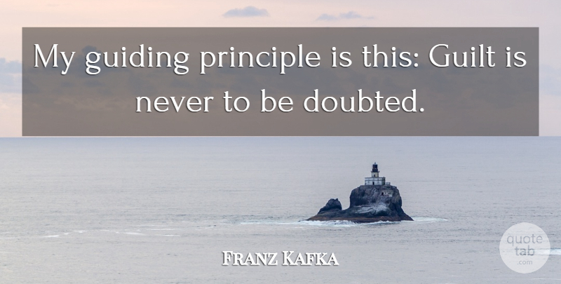 Franz Kafka Quote About Guiding Principles, Guilt, Doubted: My Guiding Principle Is This...