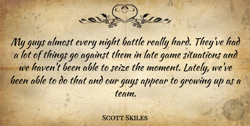 Scott Skiles Quote About Against, Almost, Appear, Battle, Game: My Guys Almost Every Night...