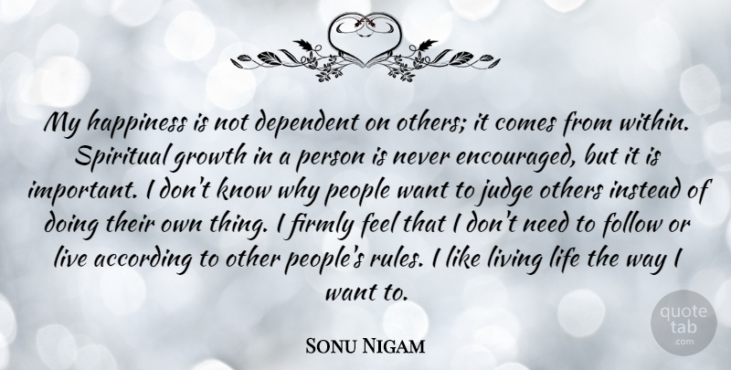 Sonu Nigam Quote About According, Dependent, Firmly, Follow, Happiness: My Happiness Is Not Dependent...