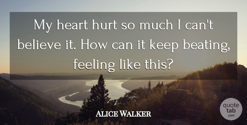 Alice Walker Quote About Hurt, Believe, Heart: My Heart Hurt So Much...
