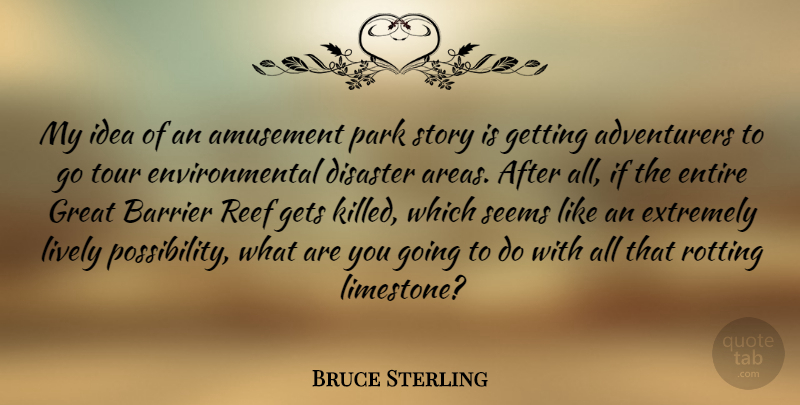 Bruce Sterling Quote About Ideas, Environmental, Stories: My Idea Of An Amusement...