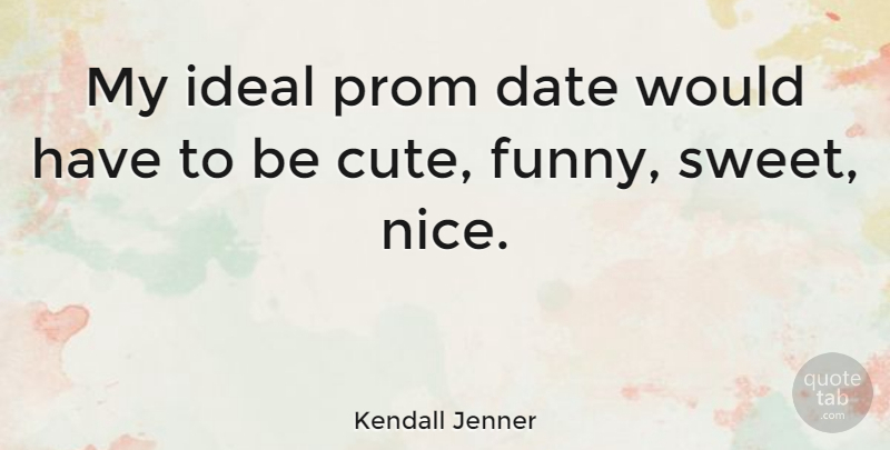 Kendall Jenner Quote About Cute, Sweet, Nice: My Ideal Prom Date Would...