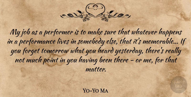 Yo-Yo Ma Quote About Happens, Heard, Job, Lives, Performance: My Job As A Performer...