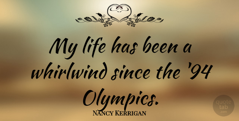 Nancy Kerrigan Quote About Olympics, Whirlwind, Has Beens: My Life Has Been A...