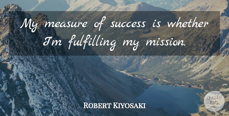 Robert Kiyosaki Quote About Fulfilling, Success, Whether: My Measure Of Success Is...
